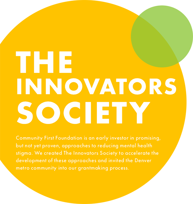 The Innovators Society. Community First Foundation is an early investor in promising, but not yet proven, approaches to reducing mental health stigma. We created The Innovators Society to accelerate the development of these approaches and invited the Denver metro community into our grantmaking process.
