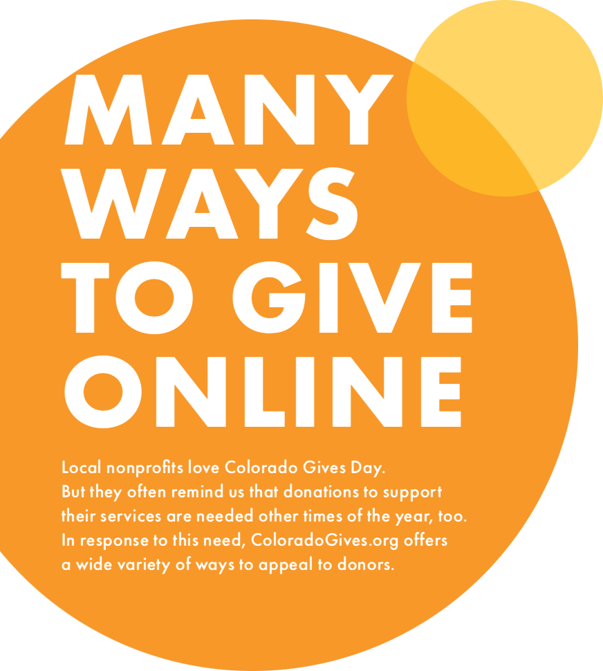 There are many ways to give online. Local nonprofits love Colorado Gives Day. But they often remind us that donations to support their services are needed other times of the year, too. In response to this need, ColoradoGives.org offers a wide variety of ways to appeal to donors.